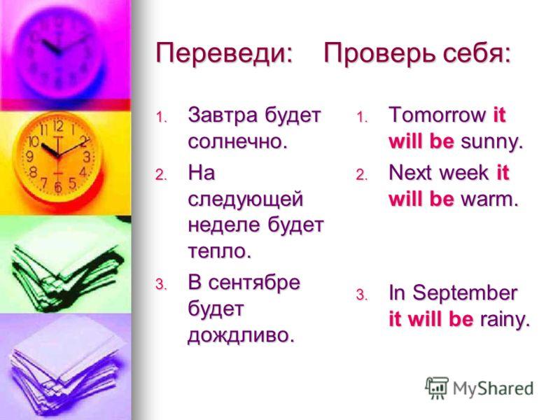 Переведи: Проверь себя: 1. Завтра будет солнечно. 2. На следующей неделе будет тепло. 3. В сентябре будет дождливо. 1. Tomorrow it will be sunny. 2. Next week it will be warm. 3. In September it will be rainy.