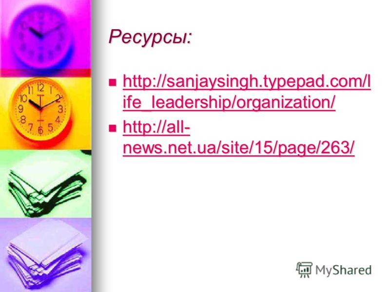 Ресурсы: http://sanjaysingh.typepad.com/l ife_leadership/organization/ http://sanjaysingh.typepad.com/l ife_leadership/organization/ http://sanjaysingh.typepad.com/l ife_leadership/organization/ http://sanjaysingh.typepad.com/l ife_leadership/organiz