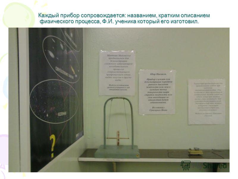 Каждый прибор сопровождается: названием, кратким описанием физического процесса, Ф.И. ученика который его изготовил. Каждый прибор сопровождается: названием, кратким описанием физического процесса, Ф.И. ученика который его изготовил.