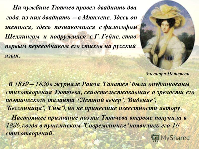 На чужбине Тютчев провел двадцать два года, из них двадцать в Мюнхене. Здесь он женился, здесь познакомился с философом Шеллингом и подружился с Г. Гейне, став первым переводчиком его стихов на русский язык. В 1829 1830 в журнале Раича