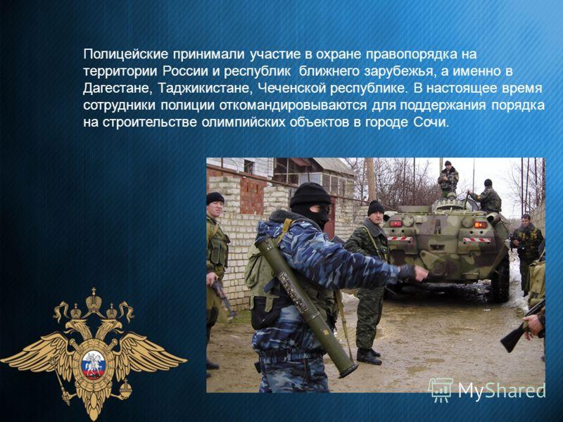 Полицейские принимали участие в охране правопорядка на территории России и республик ближнего зарубежья, а именно в Дагестане, Таджикистане, Чеченской республике. В настоящее время сотрудники полиции откомандировываются для поддержания порядка на стр