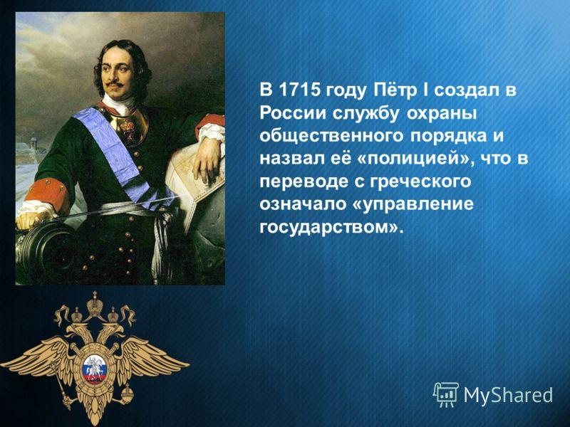 В 1715 году Пётр I создал в России службу охраны общественного порядка и назвал её «полицией», что в переводе с греческого означало «управление государством».