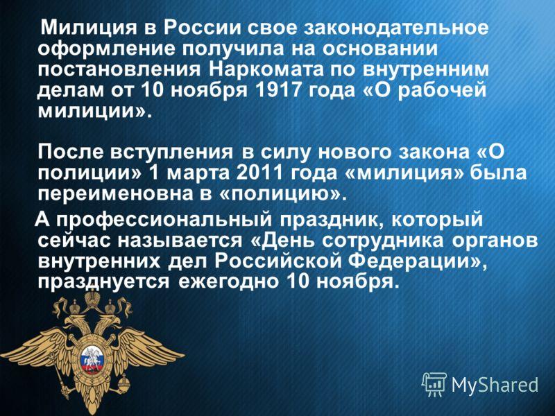Милиция в России свое законодательное оформление получила на основании постановления Наркомата по внутренним делам от 10 ноября 1917 года «О рабочей милиции». После вступления в силу нового закона «О полиции» 1 марта 2011 года «милиция» была переимен