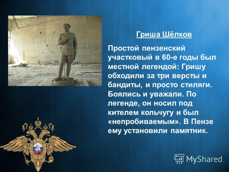 Гриша Шёлков Простой пензенский участковый в 60-е годы был местной легендой: Гришу обходили за три версты и бандиты, и просто стиляги. Боялись и уважали. По легенде, он носил под кителем кольчугу и был «непробиваемым». В Пензе ему установили памятник