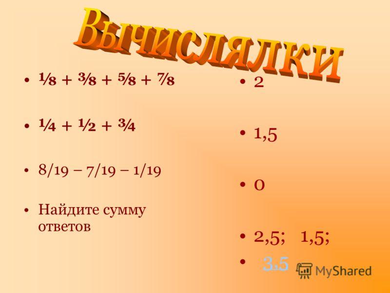 + + + ¼ + ½ + ¾ 8/19 – 7/19 – 1/19 Найдите сумму ответов 2 1,5 0 2,5; 1,5; 3,5
