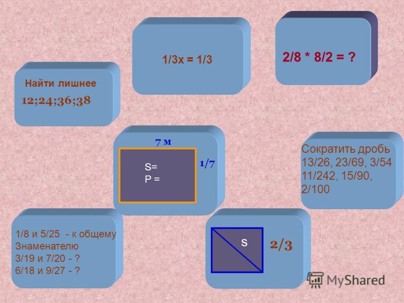 7 м 2/8 * 8/2 = ? S= P = 1/7 s 2/3 12;24;36;38 Найти лишнее 1/3х = 1/3 1/8 и 5/25 - к общему Знаменателю 3/19 и 7/20 - ? 6/18 и 9/27 - ? Сократить дробь 13/26, 23/69, 3/54 11/242, 15/90, 2/100