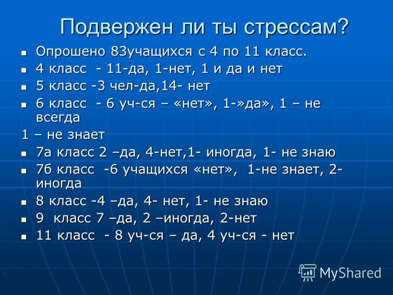 Подвержен ли ты стрессам? Опрошено 83учащихся с 4 по 11 класс. Опрошено 83учащихся с 4 по 11 класс. 4 класс - 11-да, 1-нет, 1 и да и нет 4 класс - 11-да, 1-нет, 1 и да и нет 5 класс -3 чел-да,14- нет 5 класс -3 чел-да,14- нет 6 класс - 6 уч-ся – «нет