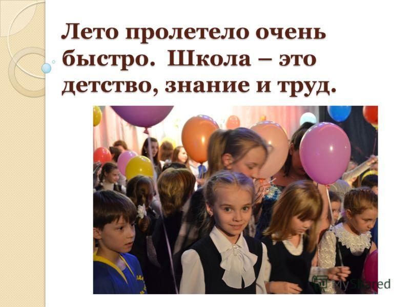 Лето пролетело очень быстро. Школа – это детство, знание и труд.