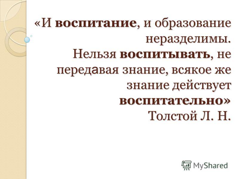 «И воспитание, и образование неразделимы. Нельзя воспитывать, не перед а вая знание, всякое же знание действует воспитательно» Толстой Л. Н.