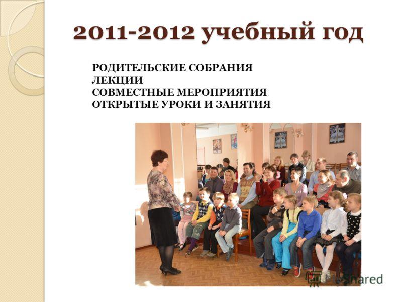 2011-2012 учебный год РОДИТЕЛЬСКИЕ СОБРАНИЯ ЛЕКЦИИ СОВМЕСТНЫЕ МЕРОПРИЯТИЯ ОТКРЫТЫЕ УРОКИ И ЗАНЯТИЯ