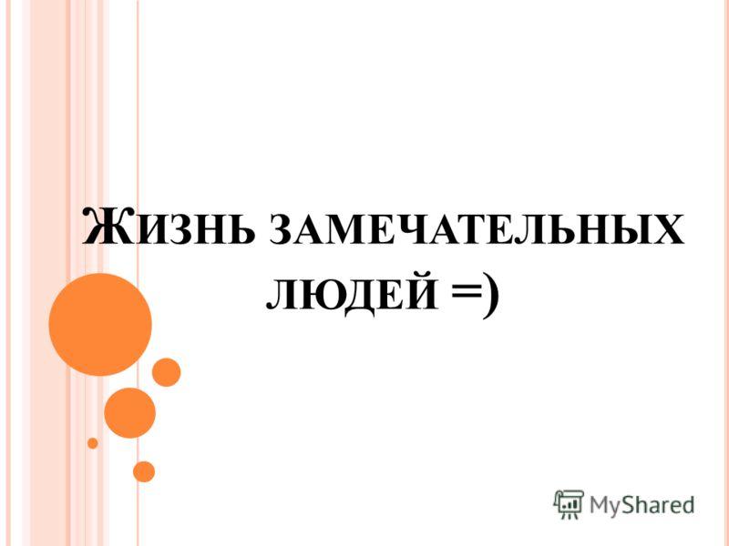 Ж ИЗНЬ ЗАМЕЧАТЕЛЬНЫХ ЛЮДЕЙ =)