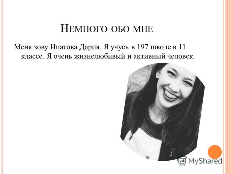 Н ЕМНОГО ОБО МНЕ Меня зову Ипатова Дария. Я учусь в 197 школе в 11 классе. Я очень жизнелюбивый и активный человек.