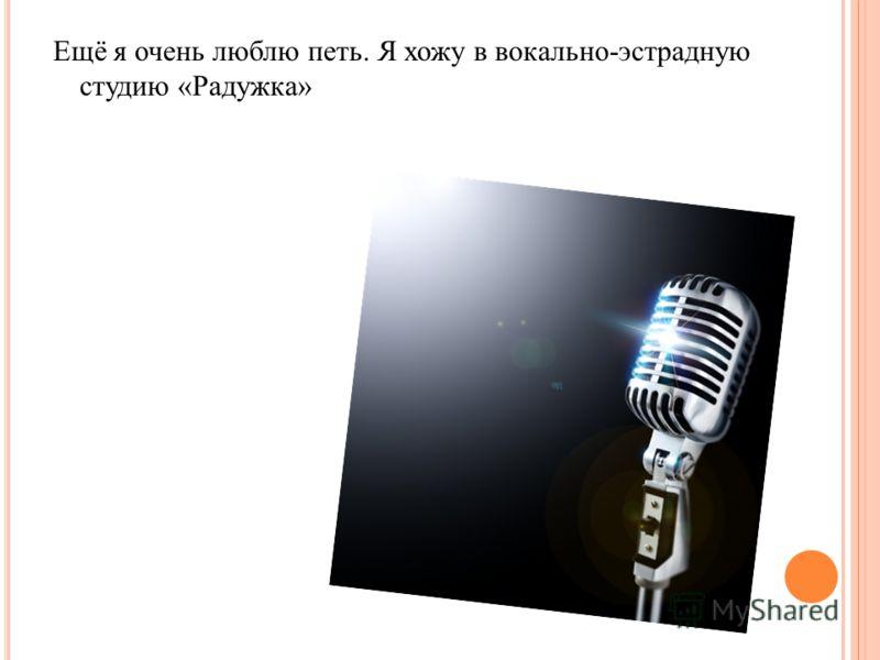 Ещё я очень люблю петь. Я хожу в вокально-эстрадную студию «Радужка»