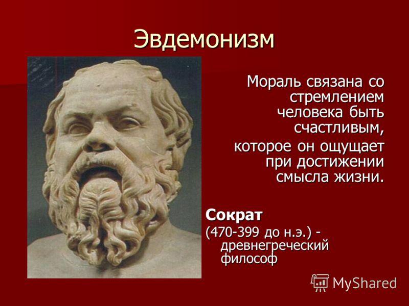 Эвдемонизм Мораль связана со стремлением человека быть счастливым, которое он ощущает при достижении смысла жизни. Сократ (470-399 до н.э.) - древнегреческий философ