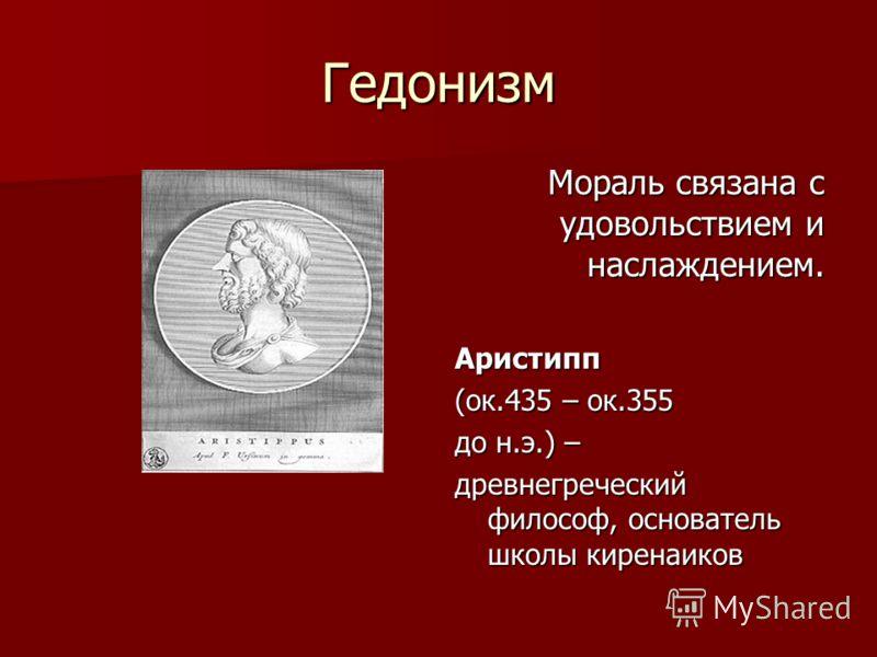 Гедонизм Мораль связана с удовольствием и наслаждением. Аристипп (ок.435 – ок.355 до н.э.) – древнегреческий философ, основатель школы киренаиков