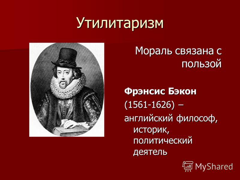 Утилитаризм Мораль связана с пользой Фрэнсис Бэкон (1561-1626) – английский философ, историк, политический деятель
