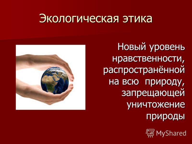 Экологическая этика Новый уровень нравственности, распространённой на всю природу, запрещающей уничтожение природы