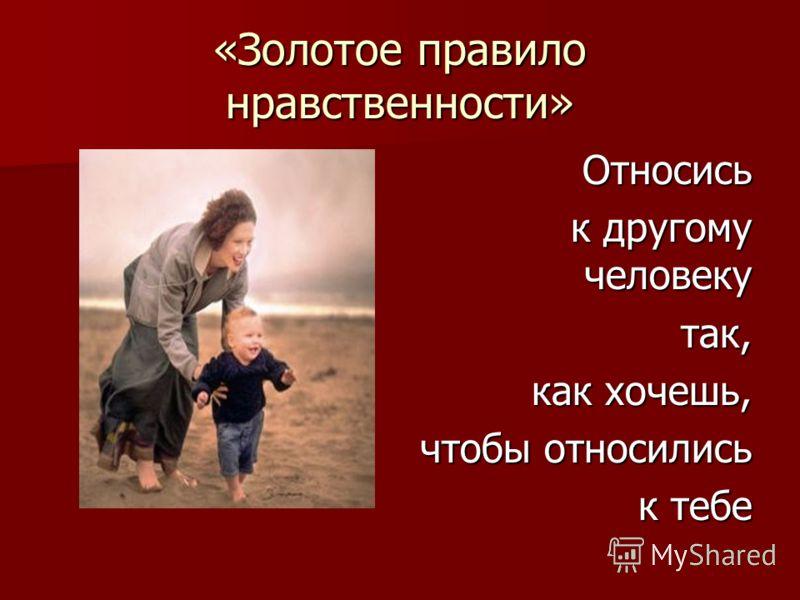 «Золотое правило нравственности» Относись к другому человеку так, как хочешь, чтобы относились к тебе