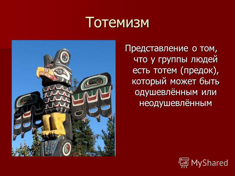 Тотемизм Представление о том, что у группы людей есть тотем (предок), который может быть одушевлённым или неодушевлённым