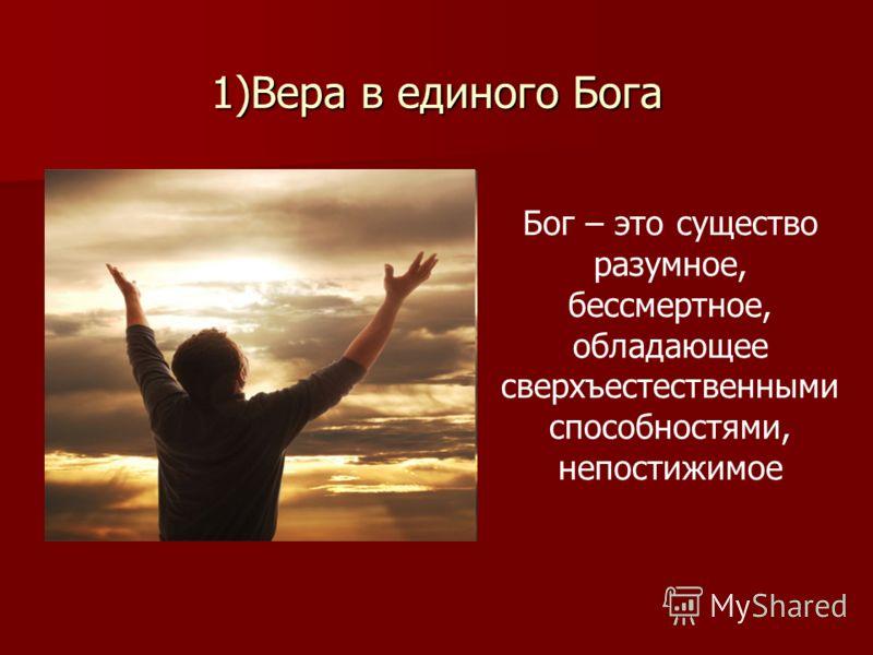 1)Вера в единого Бога Бог – это существо разумное, бессмертное, обладающее сверхъестественными способностями, непостижимое