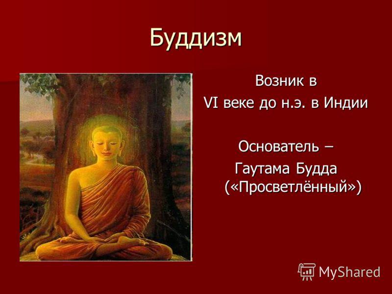 Буддизм Возник в VI веке до н.э. в Индии Основатель – Гаутама Будда («Просветлённый»)