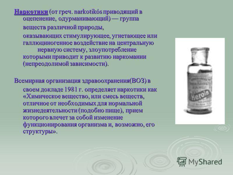 Наркотики (от греч. narkotikós приводящий в оцепенение, одурманивающий) группа веществ различной природы, оказывающих стимулирующее, угнетающее или галлюциногенное воздействие на центральную нервную систему, злоупотребление которыми приводит к развит