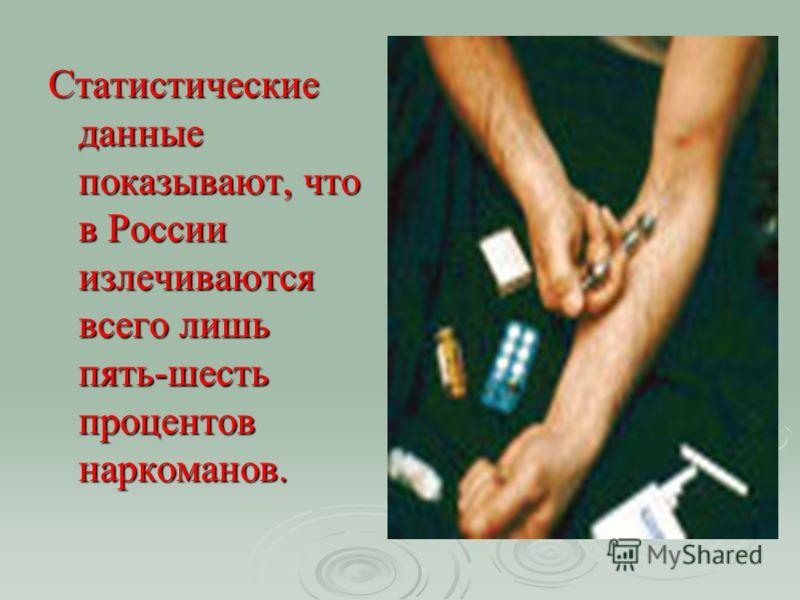 Статистические данные показывают, что в России излечиваются всего лишь пять-шесть процентов наркоманов.