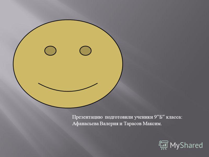 Презентацию подготовили ученики 9 Б класса : Афанасьева Валерия и Тарасов Максим.