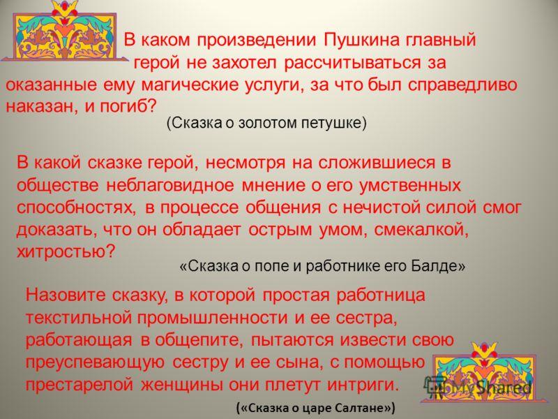 В каком произведении Пушкина главный герой не захотел рассчитываться за оказанные ему магические услуги, за что был справедливо наказан, и погиб? (Сказка о золотом петушке) В какой сказке герой, несмотря на сложившиеся в обществе неблаговидное мнение