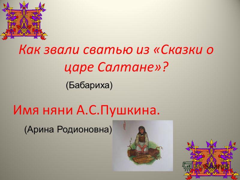 Как звали сватью из «Сказки о царе Салтане»? (Бабариха) Имя няни А.С.Пушкина. (Арина Родионовна)