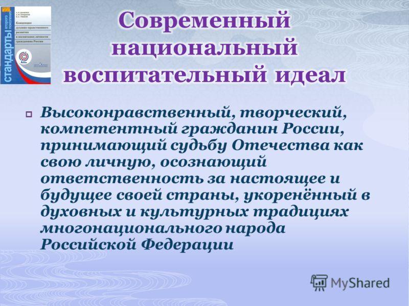 Высоконравственный, творческий, компетентный гражданин России, принимающий судьбу Отечества как свою личную, осознающий ответственность за настоящее и будущее своей страны, укоренённый в духовных и культурных традициях многонационального народа Росси