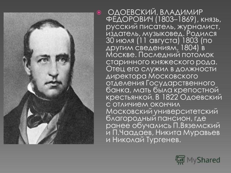 ОДОЕВСКИЙ, ВЛАДИМИР ФЕДОРОВИЧ (1803–1869), князь, русский писатель, журналист, издатель, музыковед. Родился 30 июля (11 августа) 1803 (по другим сведениям, 1804) в Москве. Последний потомок старинного княжеского рода. Отец его служил в должности дире
