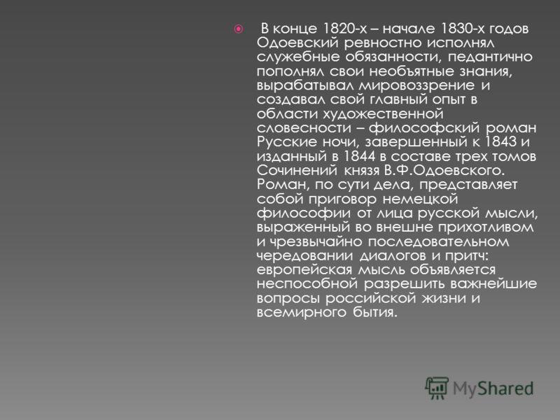 В конце 1820-х – начале 1830-х годов Одоевский ревностно исполнял служебные обязанности, педантично пополнял свои необъятные знания, вырабатывал мировоззрение и создавал свой главный опыт в области художественной словесности – философский роман Русск