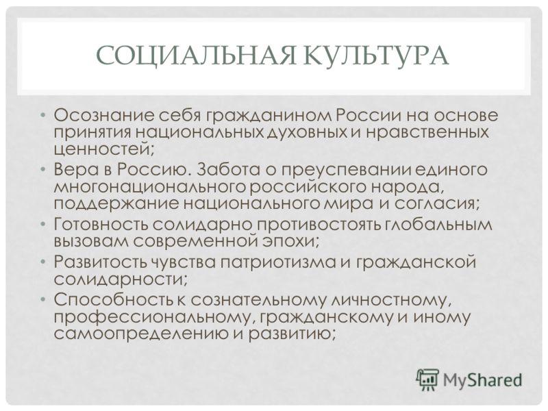 СОЦИАЛЬНАЯ КУЛЬТУРА Осознание себя гражданином России на основе принятия национальных духовных и нравственных ценностей; Вера в Россию. Забота о преуспевании единого многонационального российского народа, поддержание национального мира и согласия; Го