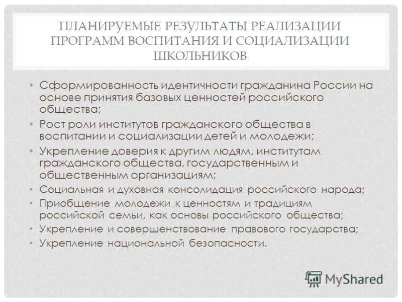 ПЛАНИРУЕМЫЕ РЕЗУЛЬТАТЫ РЕАЛИЗАЦИИ ПРОГРАММ ВОСПИТАНИЯ И СОЦИАЛИЗАЦИИ ШКОЛЬНИКОВ Сформированность идентичности гражданина России на основе принятия базовых ценностей российского общества; Рост роли институтов гражданского общества в воспитании и социа