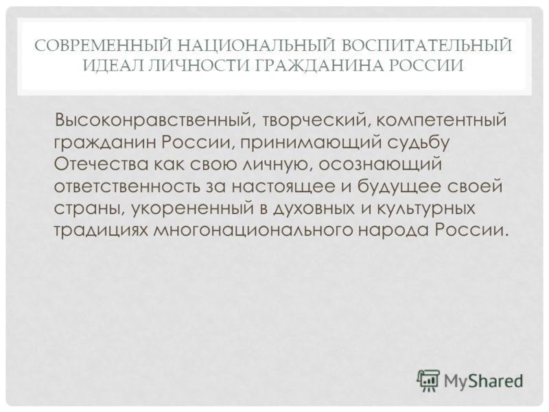 СОВРЕМЕННЫЙ НАЦИОНАЛЬНЫЙ ВОСПИТАТЕЛЬНЫЙ ИДЕАЛ ЛИЧНОСТИ ГРАЖДАНИНА РОССИИ Высоконравственный, творческий, компетентный гражданин России, принимающий судьбу Отечества как свою личную, осознающий ответственность за настоящее и будущее своей страны, укор