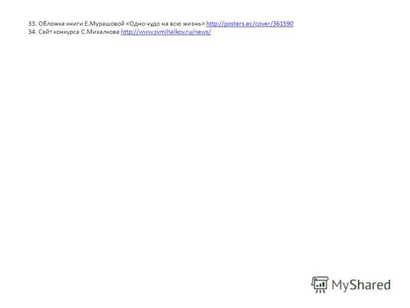 33. Обложка книги Е.Мурашовой «Одно чудо на всю жизнь» http://posters.ec/cover/361590http://posters.ec/cover/361590 34. Сайт конкурса С.Михалкова http://www.svmihalkov.ru/news/http://www.svmihalkov.ru/news/