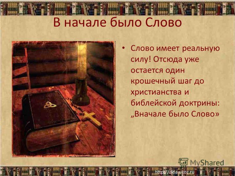 В начале было Слово Слово имеет реальную силу! Отсюда уже остается один крошечный шаг до христианства и библейской доктрины: Вначале было Слово»