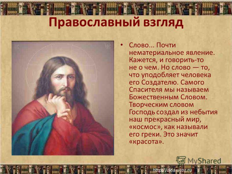Православный взгляд Слово... Почти нематериальное явление. Кажется, и говорить-то не о чем. Но слово то, что уподобляет человека его Создателю. Самого Спасителя мы называем Божественным Словом. Творческим словом Господь создал из небытия наш прекрасн