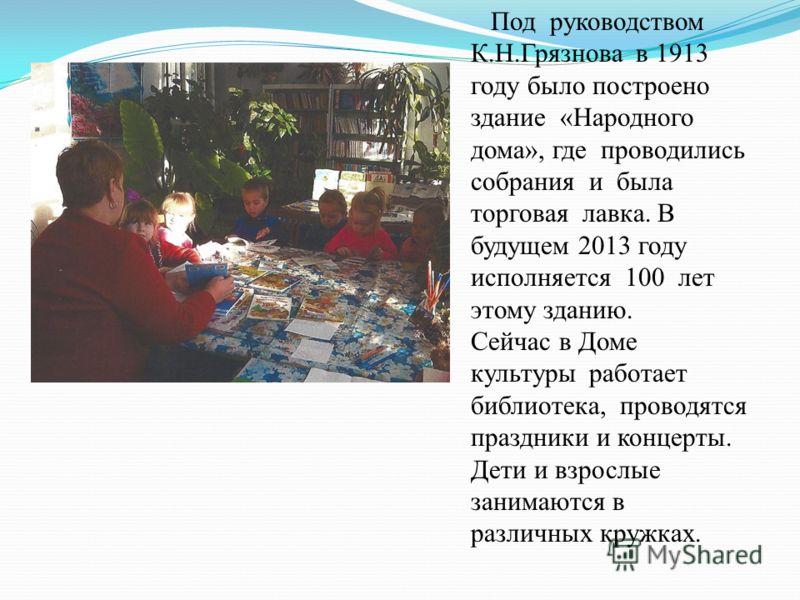Под руководством К.Н.Грязнова в 1913 году было построено здание «Народного дома», где проводились собрания и была торговая лавка. В будущем 2013 году исполняется 100 лет этому зданию. Сейчас в Доме культуры работает библиотека, проводятся праздники и