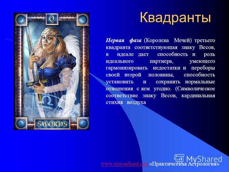 Квадранты www.ezo-school.orgwww.ezo-school.org «Практическая Астрология» Первая фаза (Королева Мечей) третьего квадранта соответствующая знаку Весов, в идеале дает способность и роль идеального партнера, умеющего гармонизировать недостатки и переборы
