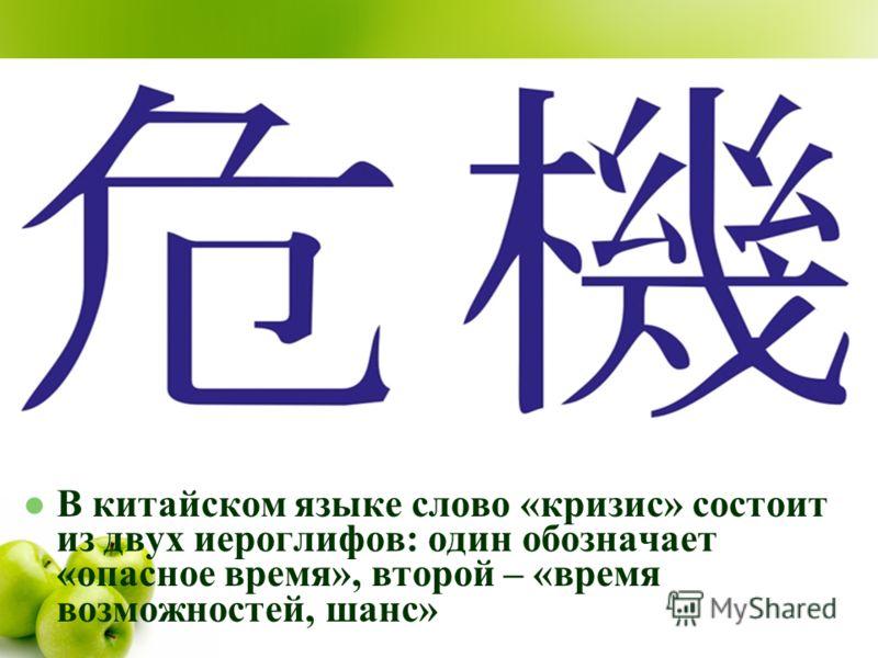 В китайском языке слово «кризис» состоит из двух иероглифов: один обозначает «опасное время», второй – «время возможностей, шанс»