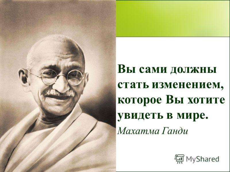 Вы сами должны стать изменением, которое Вы хотите увидеть в мире. Махатма Ганди