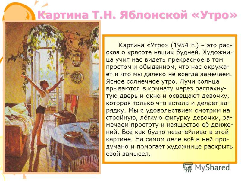 Картина «Утро» (1954 г.) – это рас- сказ о красоте наших будней. Художни- ца учит нас видеть прекрасное в том простом и обыденном, что нас окружа- ет и что мы далеко не всегда замечаем. Ясное солнечное утро. Лучи солнца врываются в комнату через расп