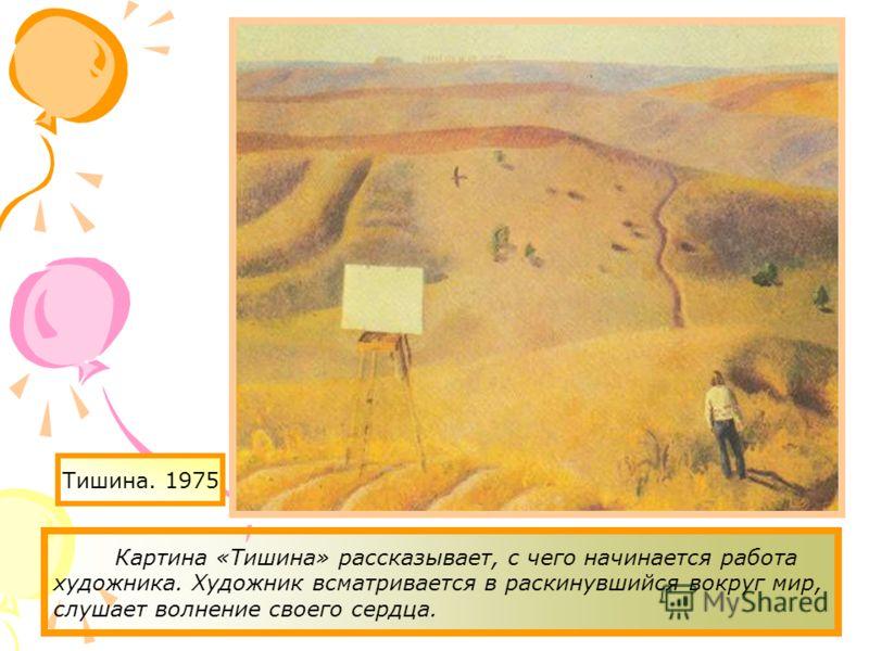 Тишина. 1975 Картина «Тишина» рассказывает, с чего начинается работа художника. Художник всматривается в раскинувшийся вокруг мир, слушает волнение своего сердца.
