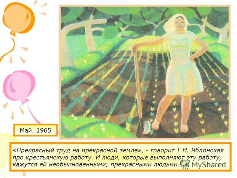 Май. 1965 «Прекрасный труд на прекрасной земле», - говорит Т.Н. Яблонская про крестьянскую работу. И люди, которые выполняют эту работу, кажутся ей необыкновенными, прекрасными людьми.