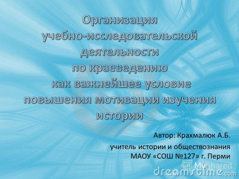 Автор: Крахмалюк А.Б. учитель истории и обществознания МАОУ «СОШ 127» г. Перми