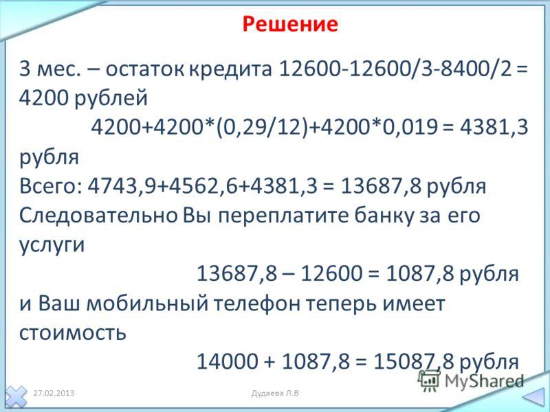 27.02.2013Дудаева Л.В 3 мес. – остаток кредита 12600-12600/3-8400/2 = 4200 рублей 4200+4200*(0,29/12)+4200*0,019 = 4381,3 рубля Всего: 4743,9+4562,6+4381,3 = 13687,8 рубля Следовательно Вы переплатите банку за его услуги 13687,8 – 12600 = 1087,8 рубл