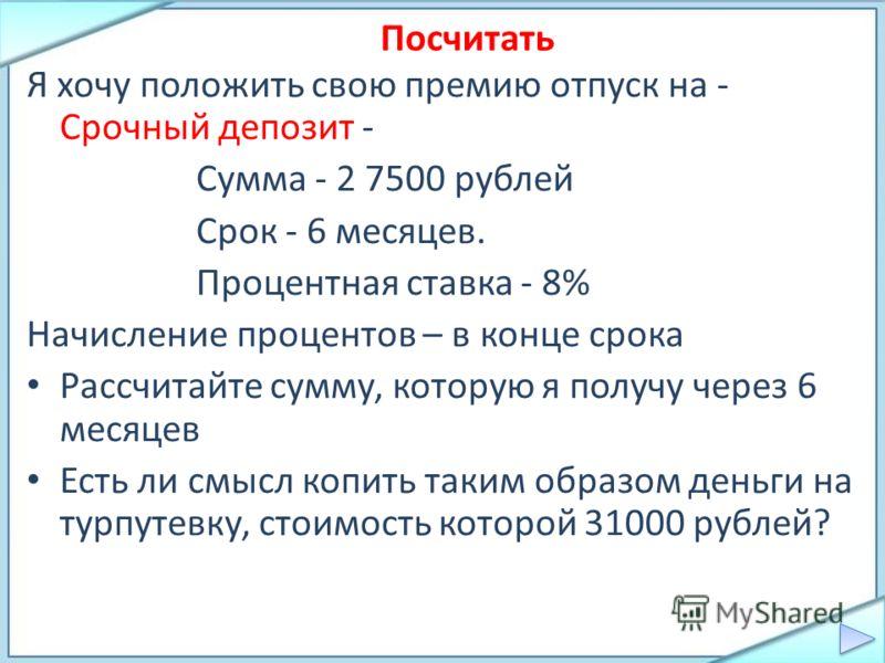 Я хочу положить свою премию отпуск на - Срочный депозит - Сумма - 2 7500 рублей Срок - 6 месяцев. Процентная ставка - 8% Начисление процентов – в конце срока Рассчитайте сумму, которую я получу через 6 месяцев Есть ли смысл копить таким образом деньг