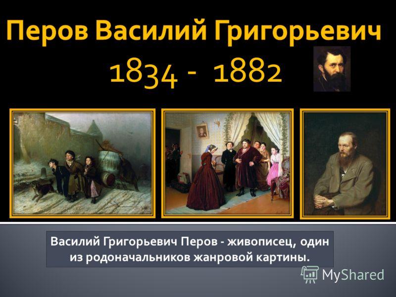 Василий Григорьевич Перов - живописец, один из родоначальников жанровой картины.